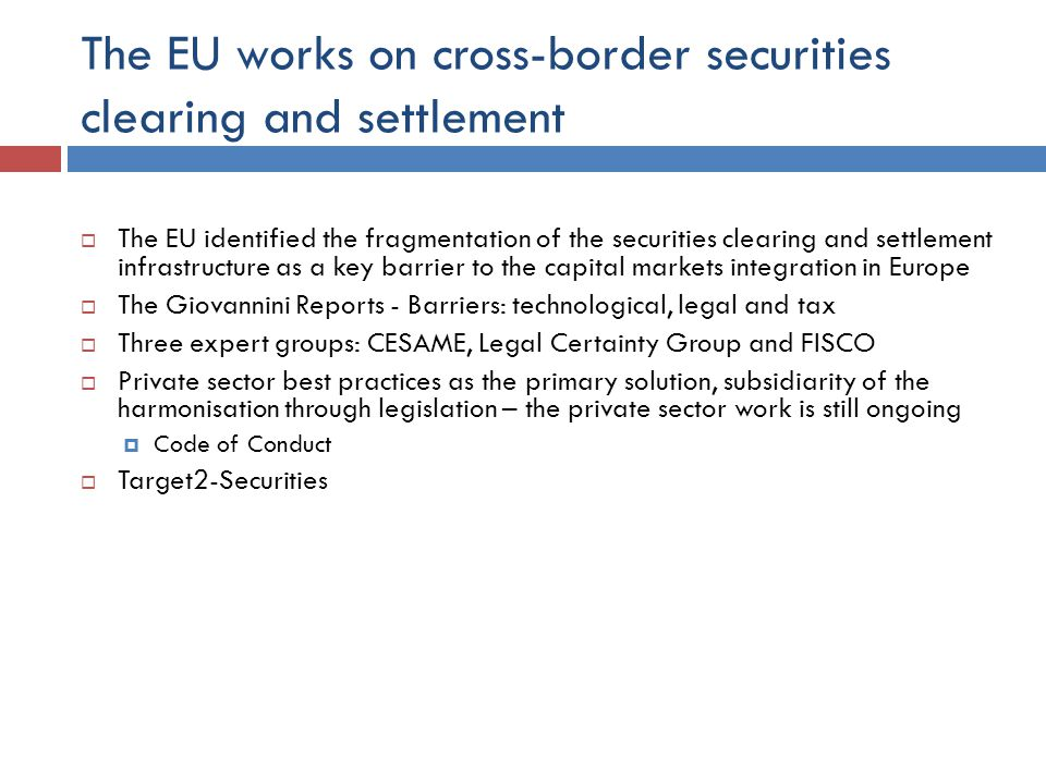 The EU works on cross-border securities clearing and settlement  The EU identified the fragmentation of the securities clearing and settlement infrastructure as a key barrier to the capital markets integration in Europe  The Giovannini Reports - Barriers: technological, legal and tax  Three expert groups: CESAME, Legal Certainty Group and FISCO  Private sector best practices as the primary solution, subsidiarity of the harmonisation through legislation – the private sector work is still ongoing  Code of Conduct  Target2-Securities