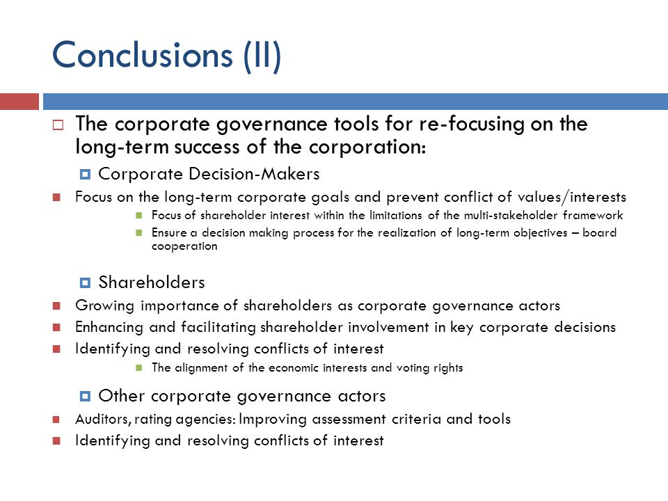 Conclusions (II)  The corporate governance tools for re-focusing on the long-term success of the corporation:  Corporate Decision-Makers Focus on the long-term corporate goals and prevent conflict of values/interests Focus of shareholder interest within the limitations of the multi-stakeholder framework Ensure a decision making process for the realization of long-term objectives – board cooperation  Shareholders Growing importance of shareholders as corporate governance actors Enhancing and facilitating shareholder involvement in key corporate decisions Identifying and resolving conflicts of interest The alignment of the economic interests and voting rights  Other corporate governance actors Auditors, rating agencies: Improving assessment criteria and tools Identifying and resolving conflicts of interest