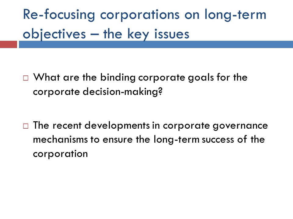 Re-focusing corporations on long-term objectives – the key issues  What are the binding corporate goals for the corporate decision-making.