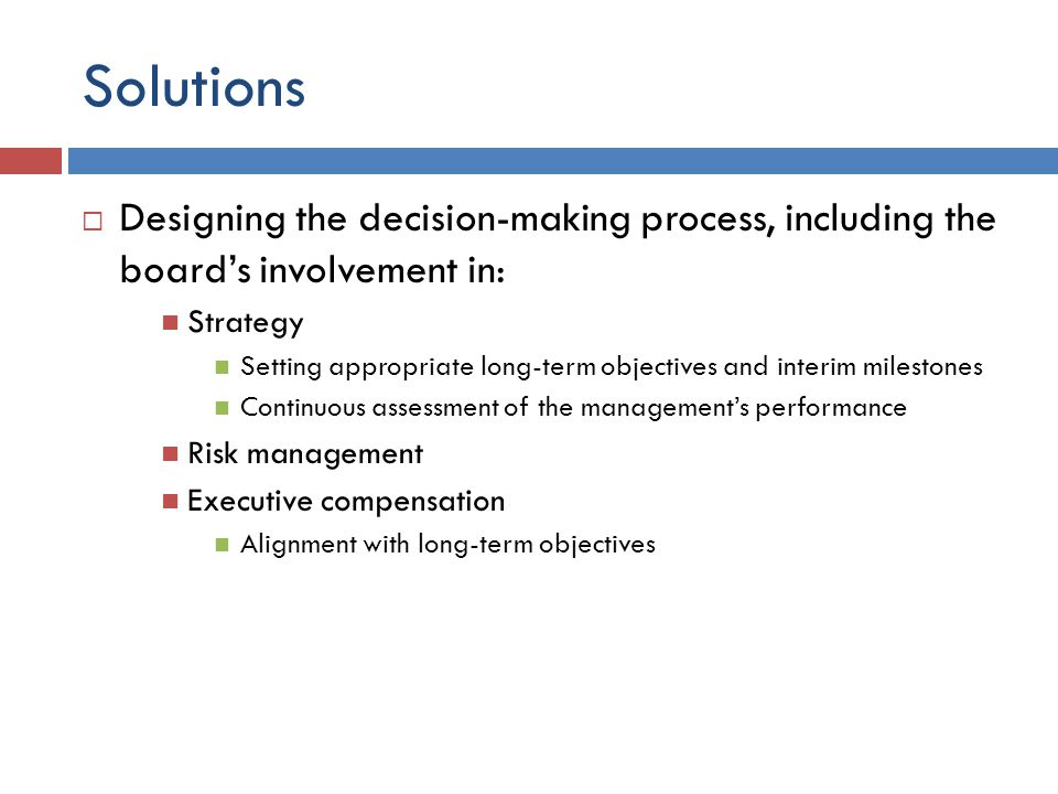 Solutions  Designing the decision-making process, including the board's involvement in: Strategy Setting appropriate long-term objectives and interim milestones Continuous assessment of the management's performance Risk management Executive compensation Alignment with long-term objectives