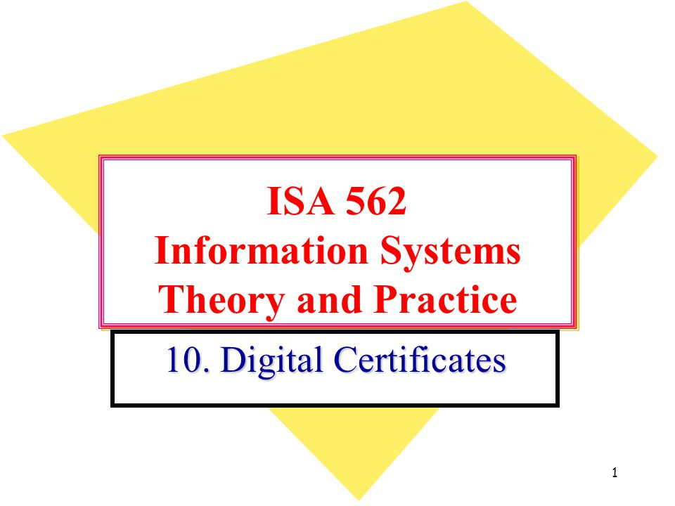 1 ISA 562 Information Systems Theory and Practice 10. Digital Certificates