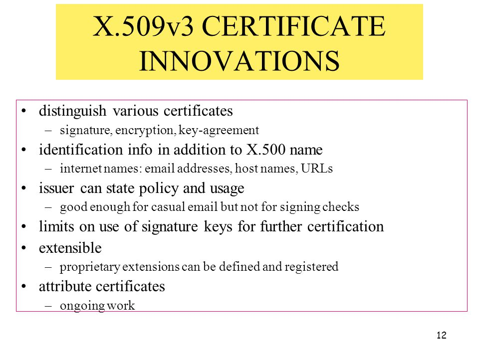 12 X.509v3 CERTIFICATE INNOVATIONS distinguish various certificates –signature, encryption, key-agreement identification info in addition to X.500 name –internet names: email addresses, host names, URLs issuer can state policy and usage –good enough for casual email but not for signing checks limits on use of signature keys for further certification extensible –proprietary extensions can be defined and registered attribute certificates –ongoing work