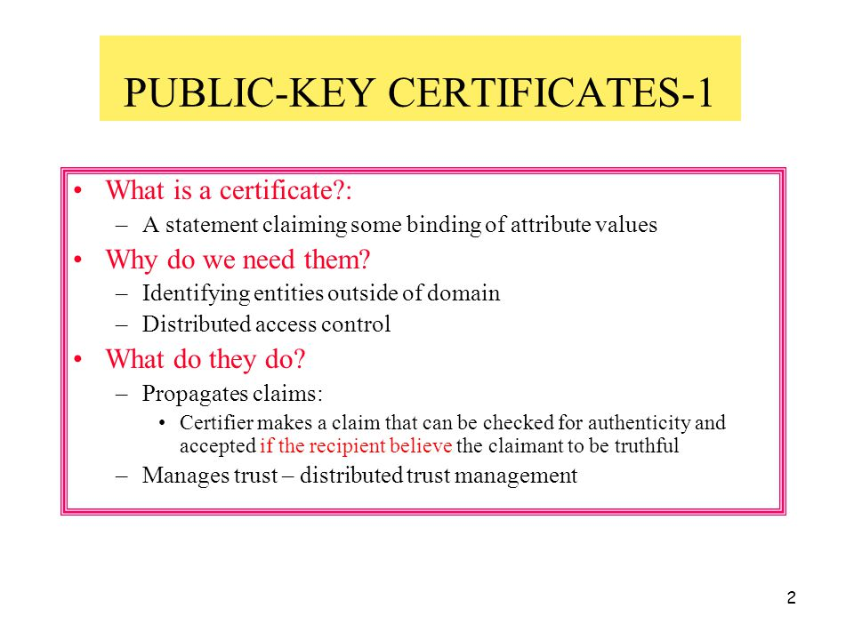 2 PUBLIC-KEY CERTIFICATES-1 What is a certificate?: –A statement claiming some binding of attribute values Why do we need them? –Identifying entities