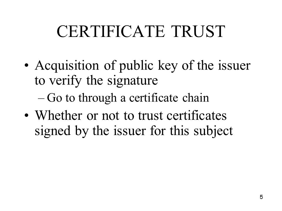 5 CERTIFICATE TRUST Acquisition of public key of the issuer to verify the signature –Go to through a certificate chain Whether or not to trust certifi