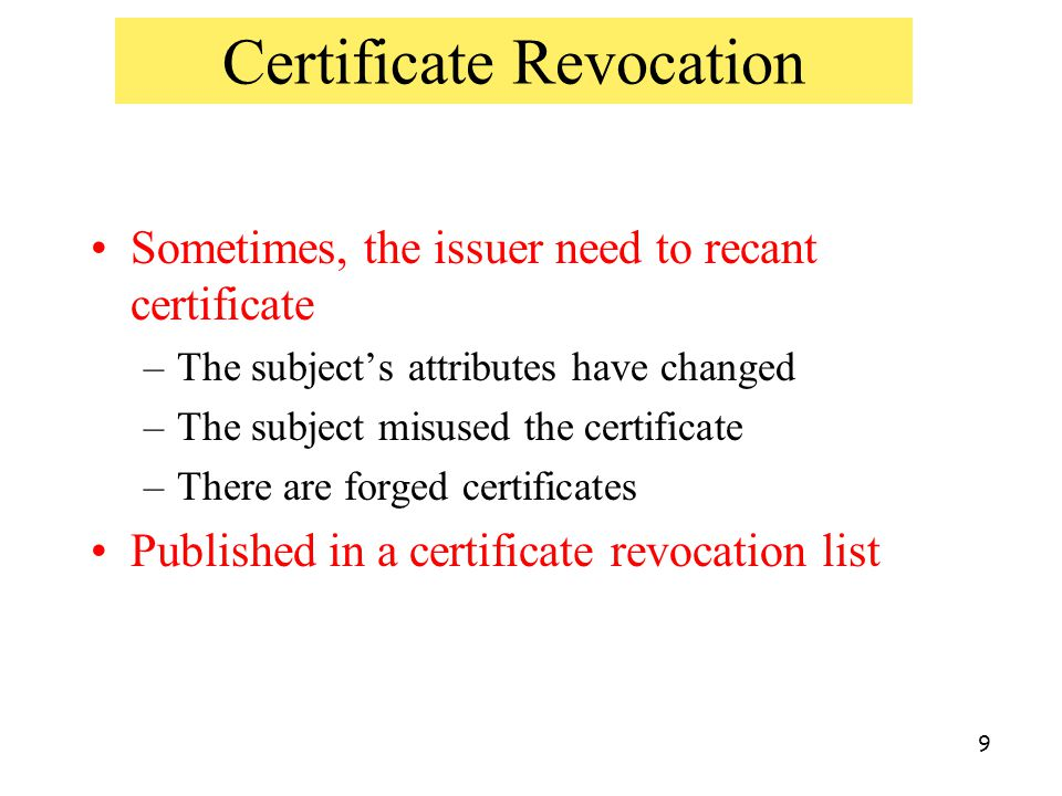 9 Certificate Revocation Sometimes, the issuer need to recant certificate –The subject's attributes have changed –The subject misused the certificate
