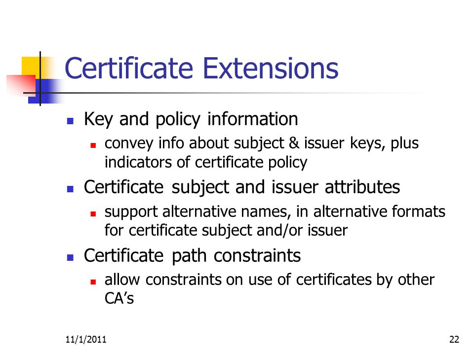 11/1/201122 Certificate Extensions Key and policy information convey info about subject & issuer keys, plus indicators of certificate policy Certificate subject and issuer attributes support alternative names, in alternative formats for certificate subject and/or issuer Certificate path constraints allow constraints on use of certificates by other CA's
