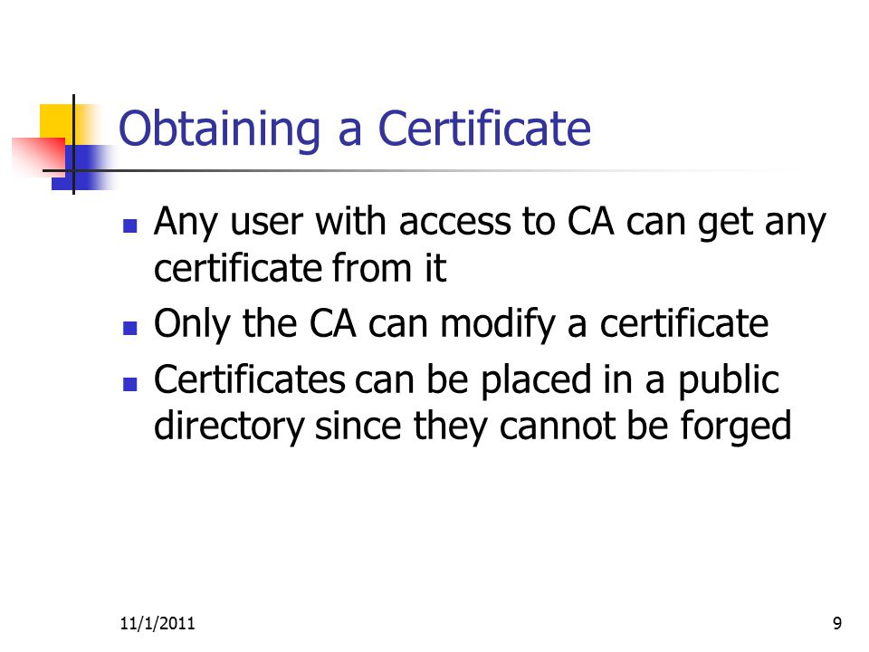 9 Obtaining a Certificate Any user with access to CA can get any certificate from it Only the CA can modify a certificate Certificates can be placed in a public directory since they cannot be forged
