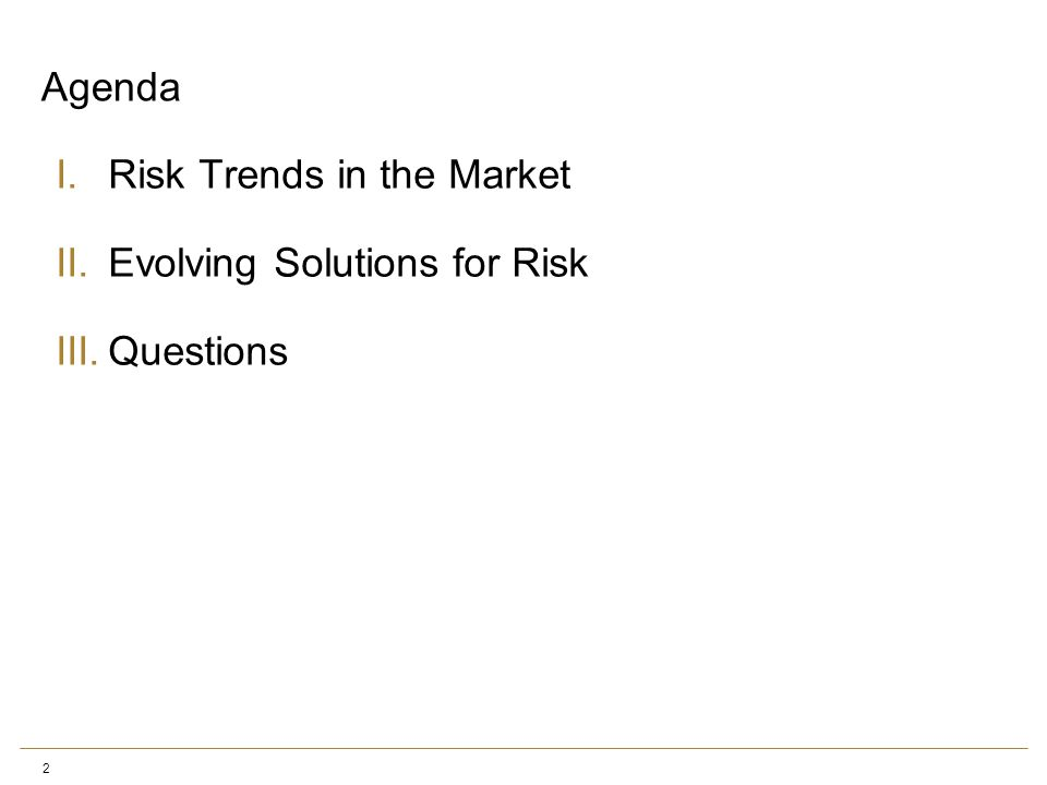 2 Agenda I.Risk Trends in the Market II.Evolving Solutions for Risk III.Questions