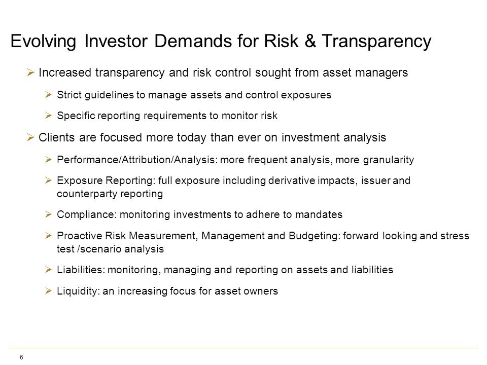 6 Evolving Investor Demands for Risk & Transparency  Increased transparency and risk control sought from asset managers  Strict guidelines to manage