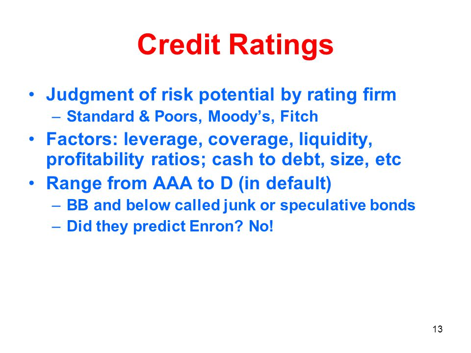 13 Credit Ratings Judgment of risk potential by rating firm –Standard & Poors, Moody's, Fitch Factors: leverage, coverage, liquidity, profitability ratios; cash to debt, size, etc Range from AAA to D (in default) –BB and below called junk or speculative bonds –Did they predict Enron.