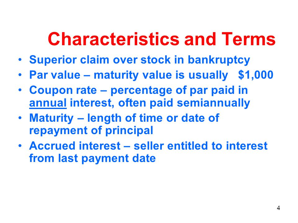 4 Characteristics and Terms Superior claim over stock in bankruptcy Par value – maturity value is usually $1,000 Coupon rate – percentage of par paid in annual interest, often paid semiannually Maturity – length of time or date of repayment of principal Accrued interest – seller entitled to interest from last payment date