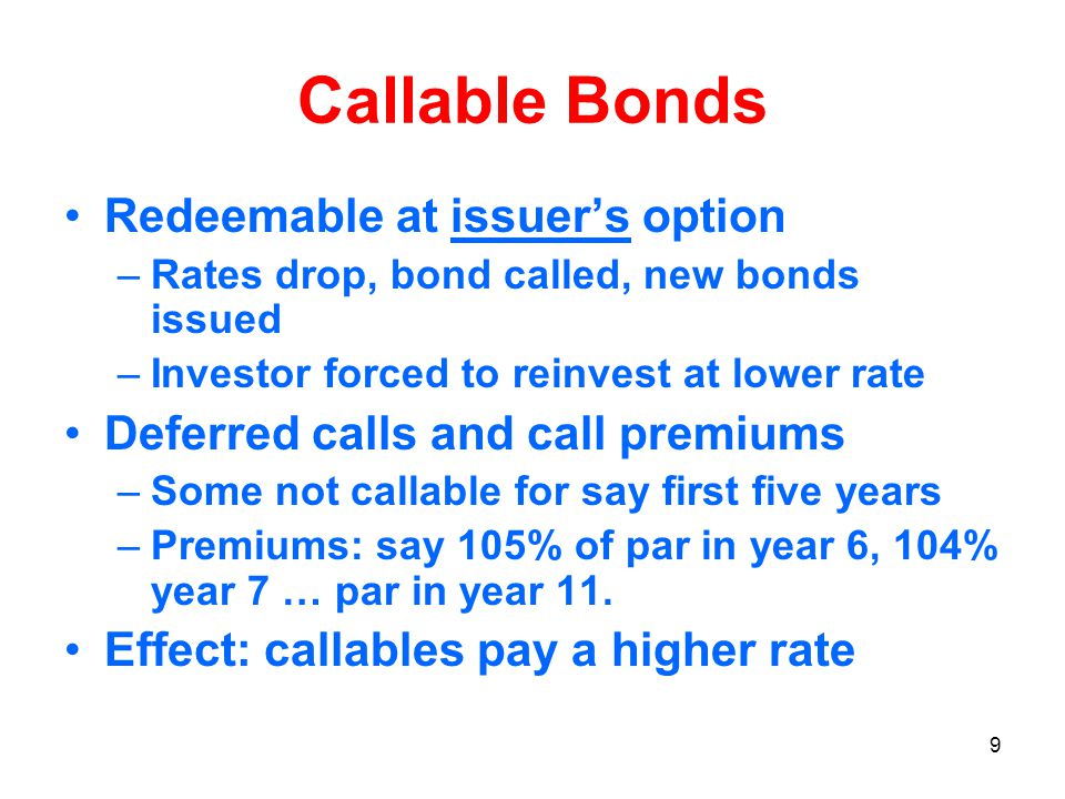 9 Callable Bonds Redeemable at issuer's option –Rates drop, bond called, new bonds issued –Investor forced to reinvest at lower rate Deferred calls and call premiums –Some not callable for say first five years –Premiums: say 105% of par in year 6, 104% year 7 … par in year 11.