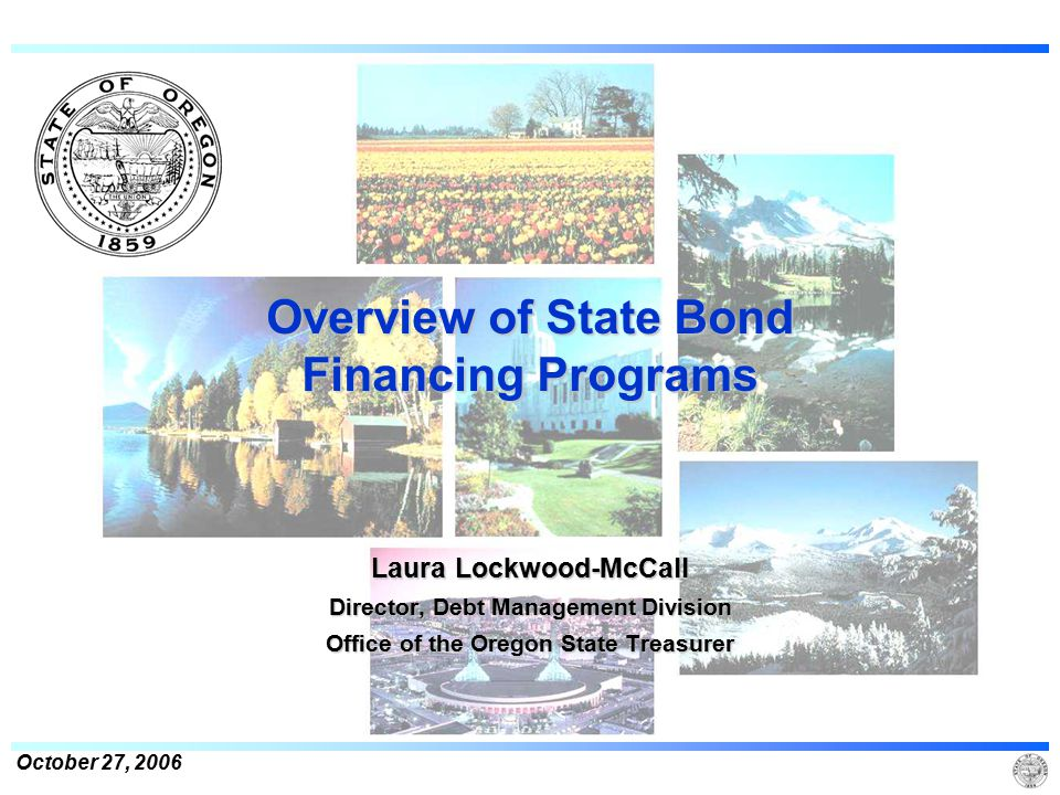 October 27, 2006 Overview of State Bond Financing Programs Laura Lockwood-McCall Director, Debt Management Division Office of the Oregon State Treasurer