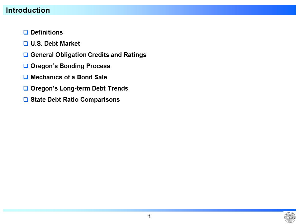 1 Introduction  Definitions  U.S. Debt Market  General Obligation Credits and Ratings  Oregon's Bonding Process  Mechanics of a Bond Sale  Orego