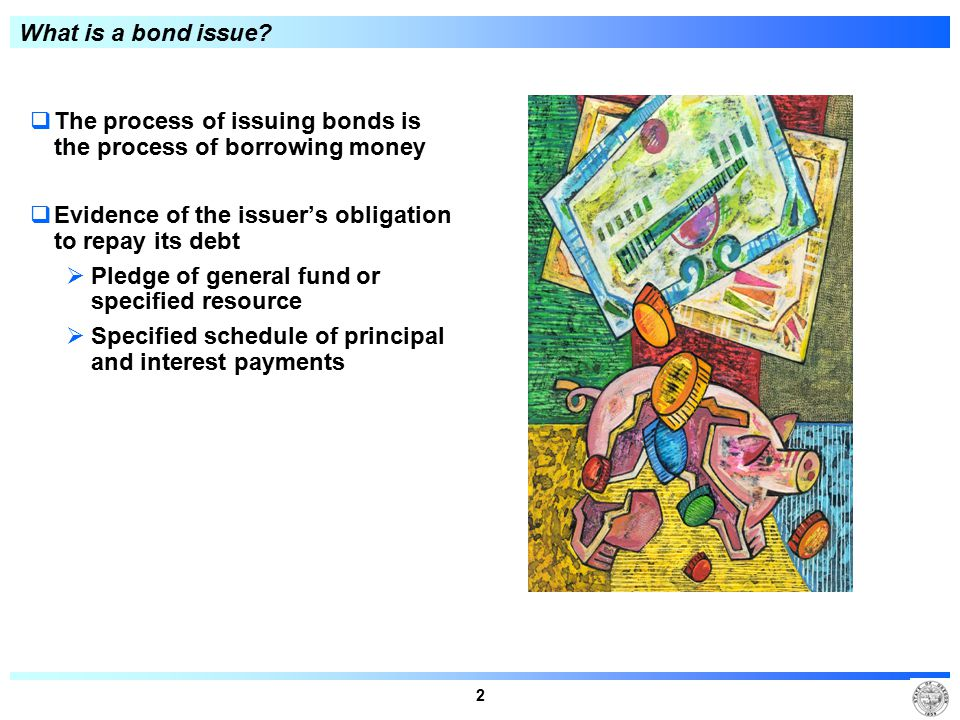 2 What is a bond issue?  The process of issuing bonds is the process of borrowing money  Evidence of the issuer's obligation to repay its debt  Ple