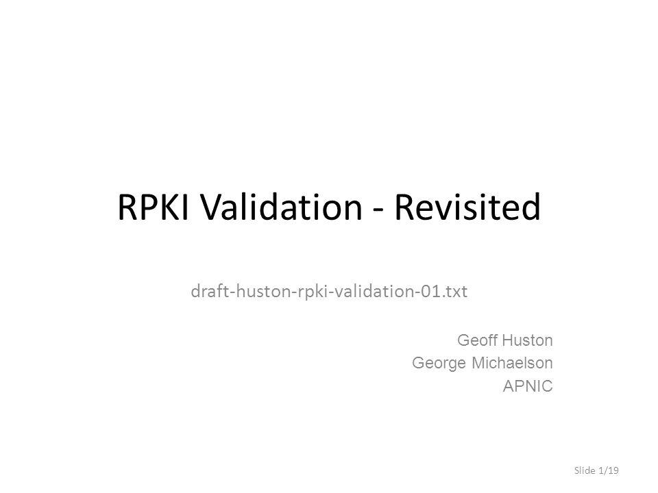 RPKI Validation - Revisited draft-huston-rpki-validation-01.txt Geoff Huston George Michaelson APNIC Slide 1/19