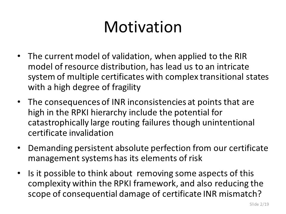 Motivation The current model of validation, when applied to the RIR model of resource distribution, has lead us to an intricate system of multiple certificates with complex transitional states with a high degree of fragility The consequences of INR inconsistencies at points that are high in the RPKI hierarchy include the potential for catastrophically large routing failures though unintentional certificate invalidation Demanding persistent absolute perfection from our certificate management systems has its elements of risk Is it possible to think about removing some aspects of this complexity within the RPKI framework, and also reducing the scope of consequential damage of certificate INR mismatch.