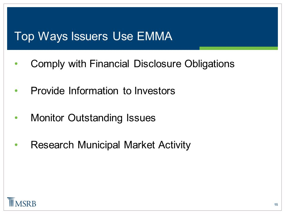 15 Top Ways Issuers Use EMMA Comply with Financial Disclosure Obligations Provide Information to Investors Monitor Outstanding Issues Research Municipal Market Activity