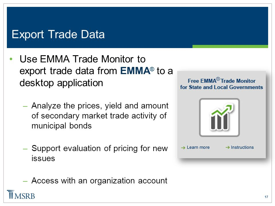 17 Use EMMA Trade Monitor to export trade data from EMMA ® to a desktop application –Analyze the prices, yield and amount of secondary market trade activity of municipal bonds –Support evaluation of pricing for new issues –Access with an organization account Export Trade Data