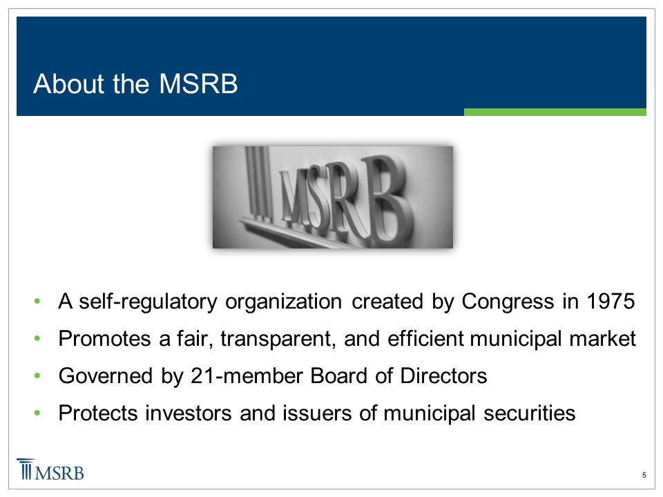5 About the MSRB A self-regulatory organization created by Congress in 1975 Promotes a fair, transparent, and efficient municipal market Governed by 21-member Board of Directors Protects investors and issuers of municipal securities