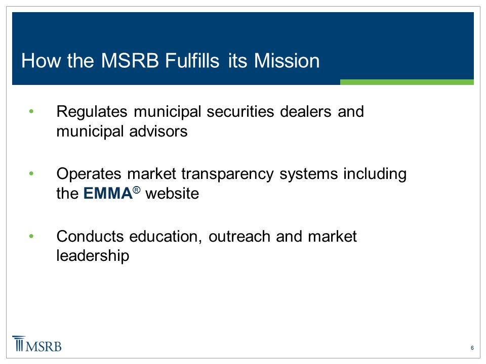 6 Regulates municipal securities dealers and municipal advisors Operates market transparency systems including the EMMA ® website Conducts education, outreach and market leadership How the MSRB Fulfills its Mission