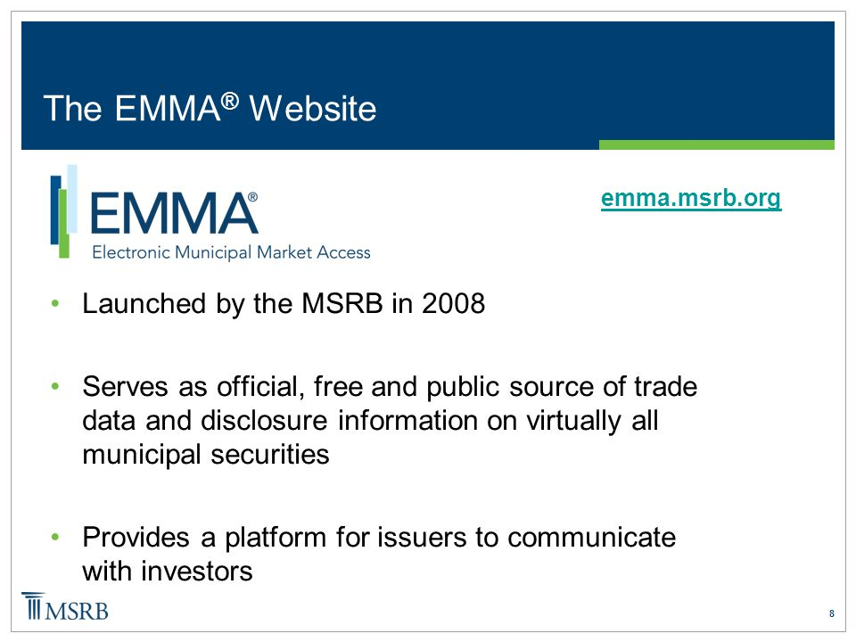 8 The EMMA ® Website Launched by the MSRB in 2008 Serves as official, free and public source of trade data and disclosure information on virtually all municipal securities Provides a platform for issuers to communicate with investors emma.msrb.org