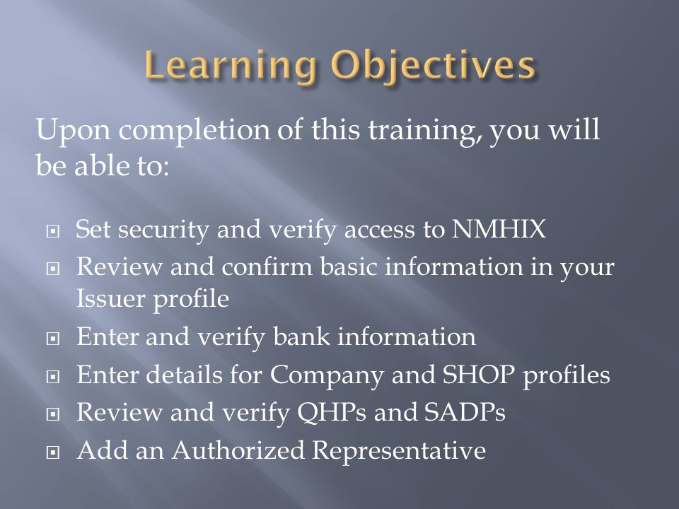  Set security and verify access to NMHIX  Review and confirm basic information in your Issuer profile  Enter and verify bank information  Enter details for Company and SHOP profiles  Review and verify QHPs and SADPs  Add an Authorized Representative Upon completion of this training, you will be able to: