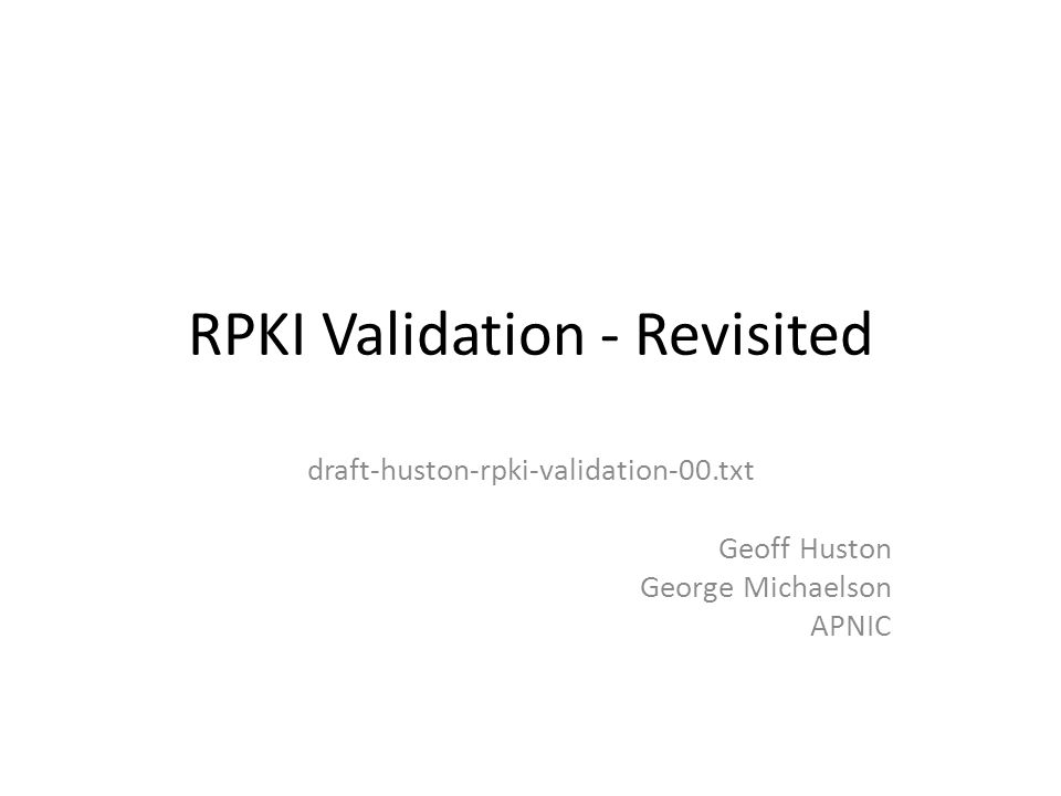 RPKI Validation RFC3779 defined validation recursively For a certificate to be valid : the certificate must satisfy a number of criteria, Syntax correctness, validity dates, etc and there must exist an ordered sequence of certificates (1..n) where: – Certificate 1 is issued by a trust anchor – Certificate x's Subject Name value matches Certificate x+1's Issuer Name value – Certificate 'n' is the certificate to be validated – Certificates 1 through n-1 are also valid according to this same criteria draft-huston-rpki-validation Slide 2/20