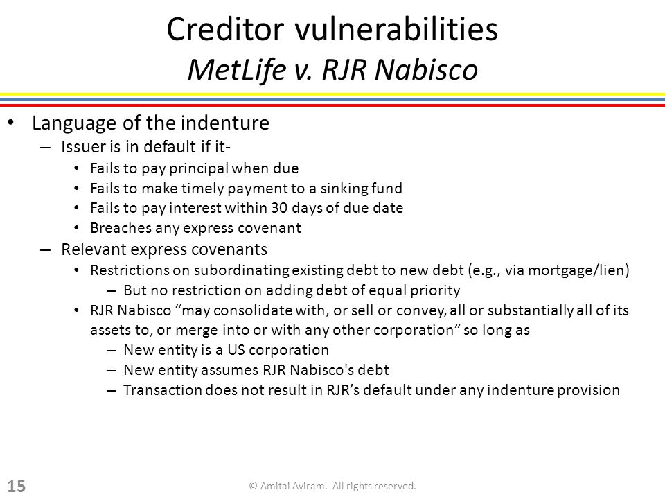 Creditor vulnerabilities MetLife v. RJR Nabisco Language of the indenture – Issuer is in default if it- Fails to pay principal when due Fails to make