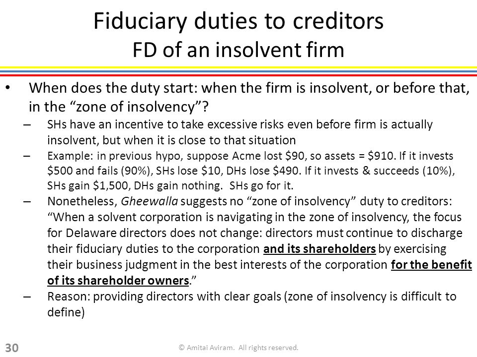 Fiduciary duties to creditors FD of an insolvent firm When does the duty start: when the firm is insolvent, or before that, in the zone of insolvency .