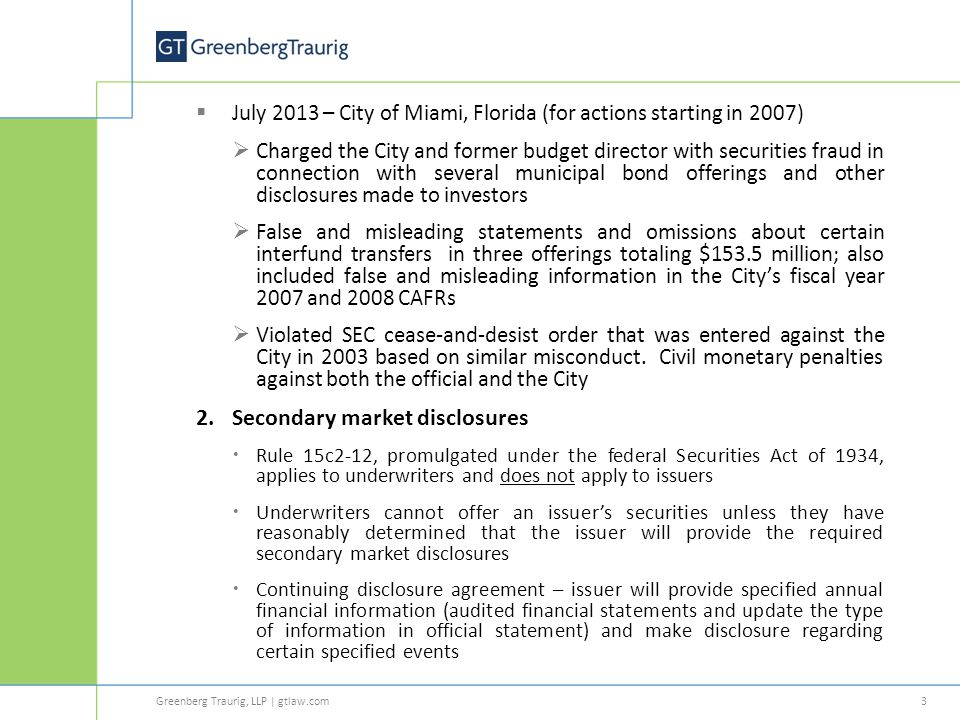 Greenberg Traurig, LLP | gtlaw.com  July 2013 – City of Miami, Florida (for actions starting in 2007)  Charged the City and former budget director with securities fraud in connection with several municipal bond offerings and other disclosures made to investors  False and misleading statements and omissions about certain interfund transfers in three offerings totaling $153.5 million; also included false and misleading information in the City's fiscal year 2007 and 2008 CAFRs  Violated SEC cease-and-desist order that was entered against the City in 2003 based on similar misconduct.