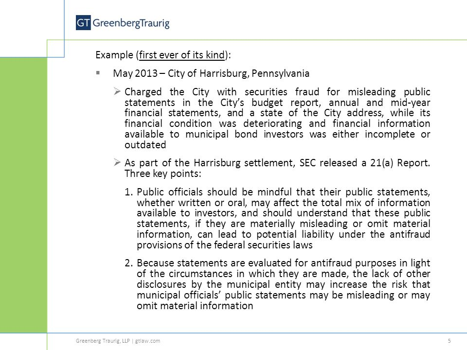 Greenberg Traurig, LLP | gtlaw.com Example (first ever of its kind):  May 2013 – City of Harrisburg, Pennsylvania  Charged the City with securities fraud for misleading public statements in the City's budget report, annual and mid-year financial statements, and a state of the City address, while its financial condition was deteriorating and financial information available to municipal bond investors was either incomplete or outdated  As part of the Harrisburg settlement, SEC released a 21(a) Report.