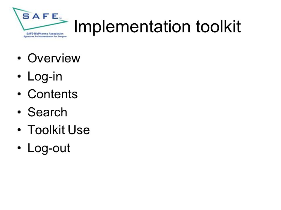 Contents SubjectSlide Overview4 Log-in5 Toolkit Webpage Log-in6 SAFE Website Log-in10 General topics17 Document Access18 Search24 Discussion Board25 Toolkit Use29 Implementation Process30 Discover33 Diagnose36 Document41 Decide46 Deliver53 Application Enablement54 Issuer Selection57 Credentialing59 Log-out62 Conclusion64