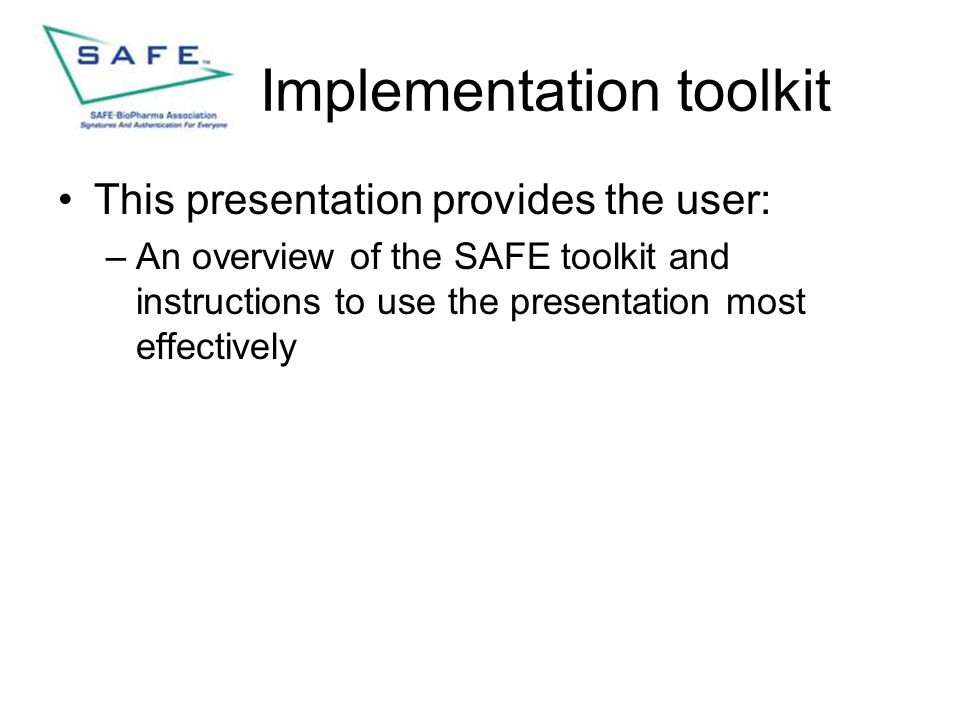 Implementation toolkit This presentation provides the user: –An overview of the SAFE toolkit and instructions to use the presentation most effectively