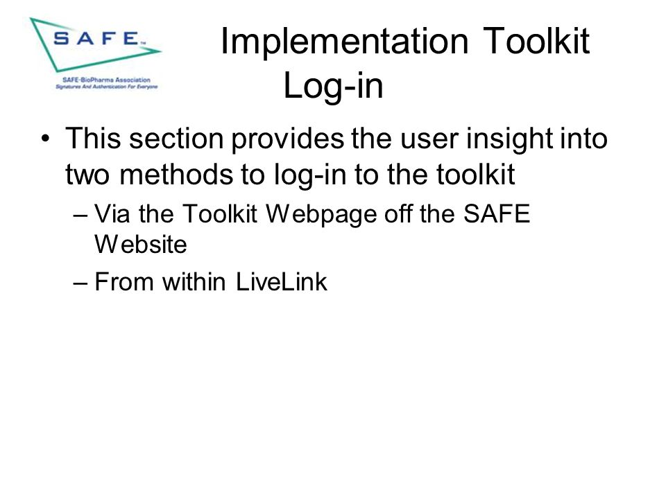 Implementation Toolkit Log-in This section provides the user insight into two methods to log-in to the toolkit –Via the Toolkit Webpage off the SAFE Website –From within LiveLink