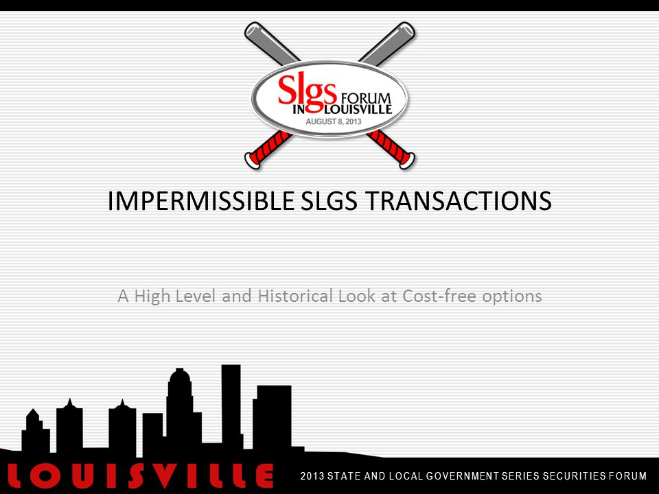 IMPERMISSIBLE SLGS TRANSACTIONS A High Level and Historical Look at Cost-free options 2013 STATE AND LOCAL GOVERNMENT SERIES SECURITIES FORUM