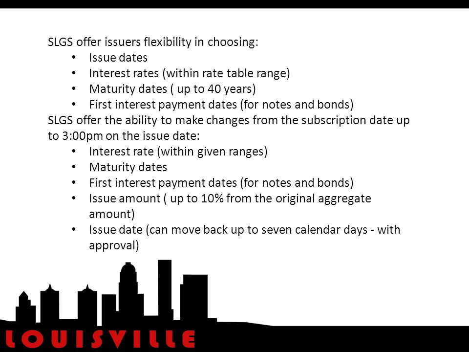 SLGS offer issuers flexibility in choosing: Issue dates Interest rates (within rate table range) Maturity dates ( up to 40 years) First interest payment dates (for notes and bonds) SLGS offer the ability to make changes from the subscription date up to 3:00pm on the issue date: Interest rate (within given ranges) Maturity dates First interest payment dates (for notes and bonds) Issue amount ( up to 10% from the original aggregate amount) Issue date (can move back up to seven calendar days - with approval)