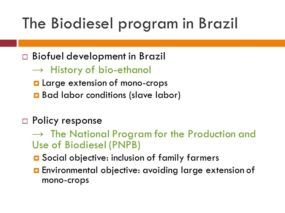 The Biodiesel program in Brazil  Biofuel development in Brazil → History of bio-ethanol  Large extension of mono-crops  Bad labor conditions (slave labor)  Policy response → The National Program for the Production and Use of Biodiesel (PNPB)  Social objective: inclusion of family farmers  Environmental objective: avoiding large extension of mono-crops
