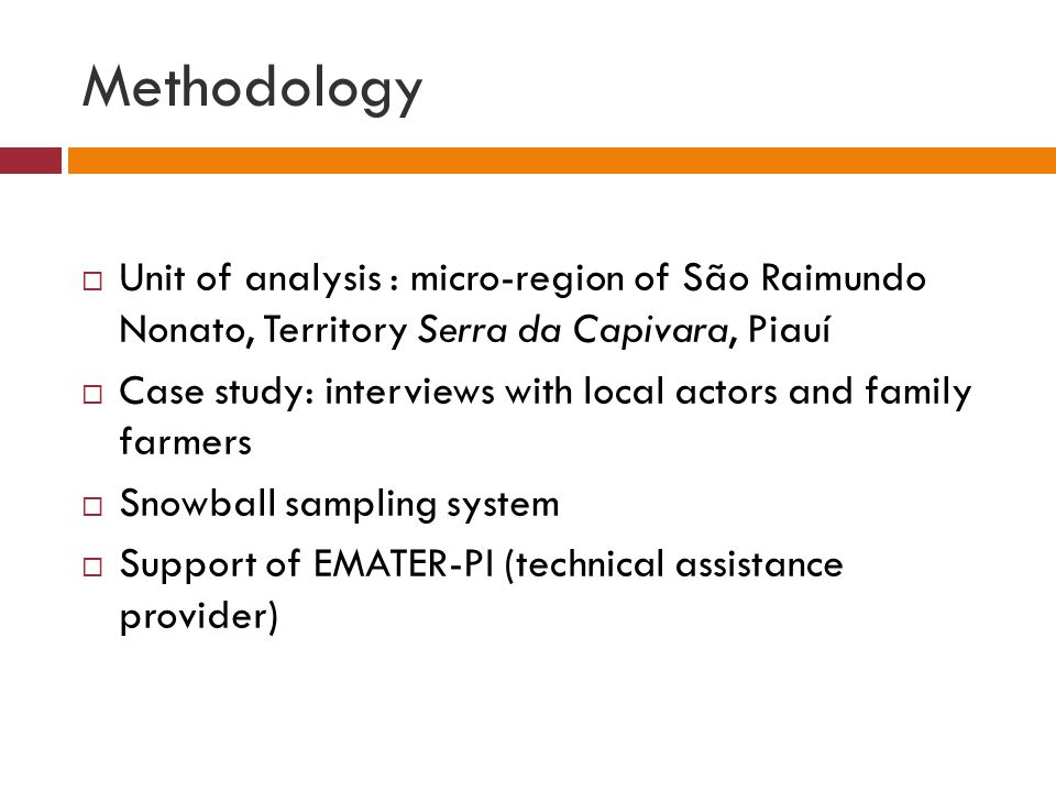 Methodology  Unit of analysis : micro-region of São Raimundo Nonato, Territory Serra da Capivara, Piauí  Case study: interviews with local actors and family farmers  Snowball sampling system  Support of EMATER-PI (technical assistance provider)