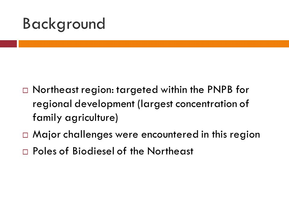 Background  Northeast region: targeted within the PNPB for regional development (largest concentration of family agriculture)  Major challenges were encountered in this region  Poles of Biodiesel of the Northeast