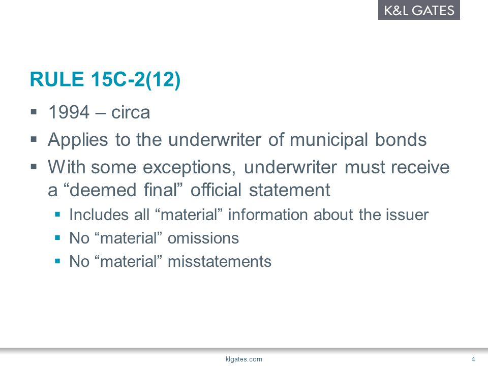 RULE 15C-2(12)  1994 – circa  Applies to the underwriter of municipal bonds  With some exceptions, underwriter must receive a deemed final official statement  Includes all material information about the issuer  No material omissions  No material misstatements klgates.com 4