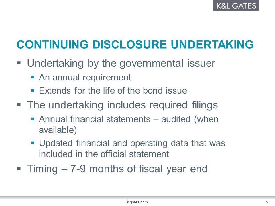 CONTINUING DISCLOSURE UNDERTAKING  Material Events  Listed items  Failure to comply with covenants Redemption or defeasance of Bonds Rating Changes – Up or Down Time to File Promptly Now – within 10 business days klgates.com 6