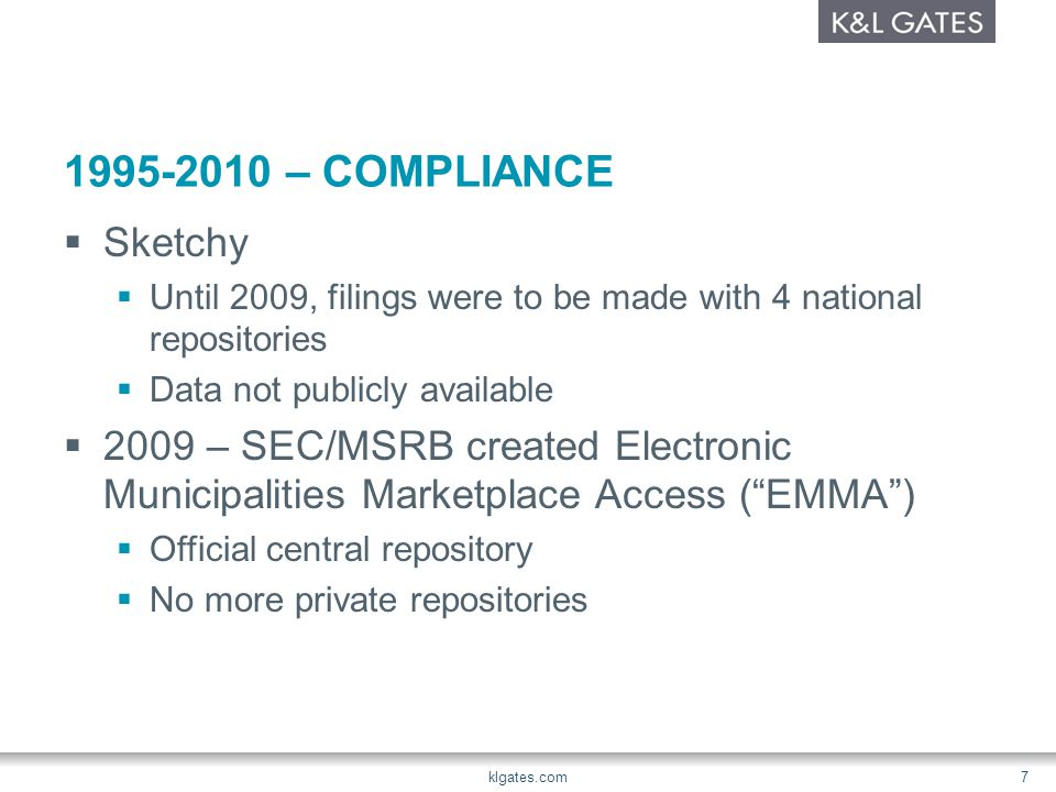 1995-2010 – COMPLIANCE  Sketchy  Until 2009, filings were to be made with 4 national repositories  Data not publicly available  2009 – SEC/MSRB created Electronic Municipalities Marketplace Access ( EMMA )  Official central repository  No more private repositories klgates.com 7
