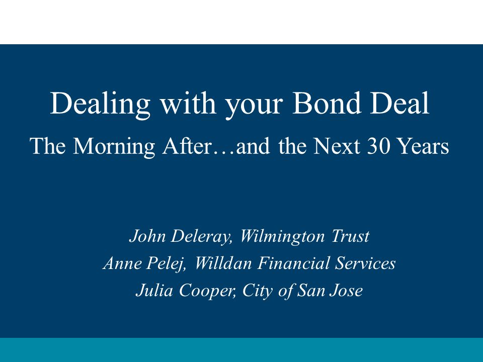 Dealing with your Bond Deal The Morning After…and the Next 30 Years John Deleray, Wilmington Trust Anne Pelej, Willdan Financial Services Julia Cooper, City of San Jose