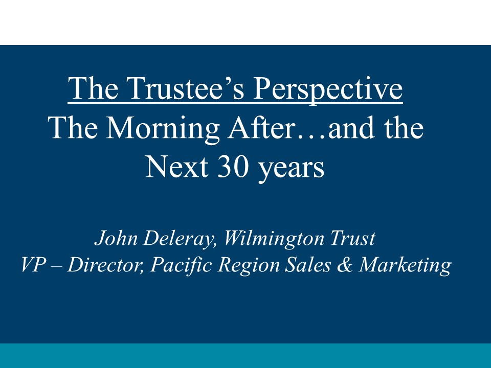 The Trustee's Perspective The Morning After…and the Next 30 years John Deleray, Wilmington Trust VP – Director, Pacific Region Sales & Marketing