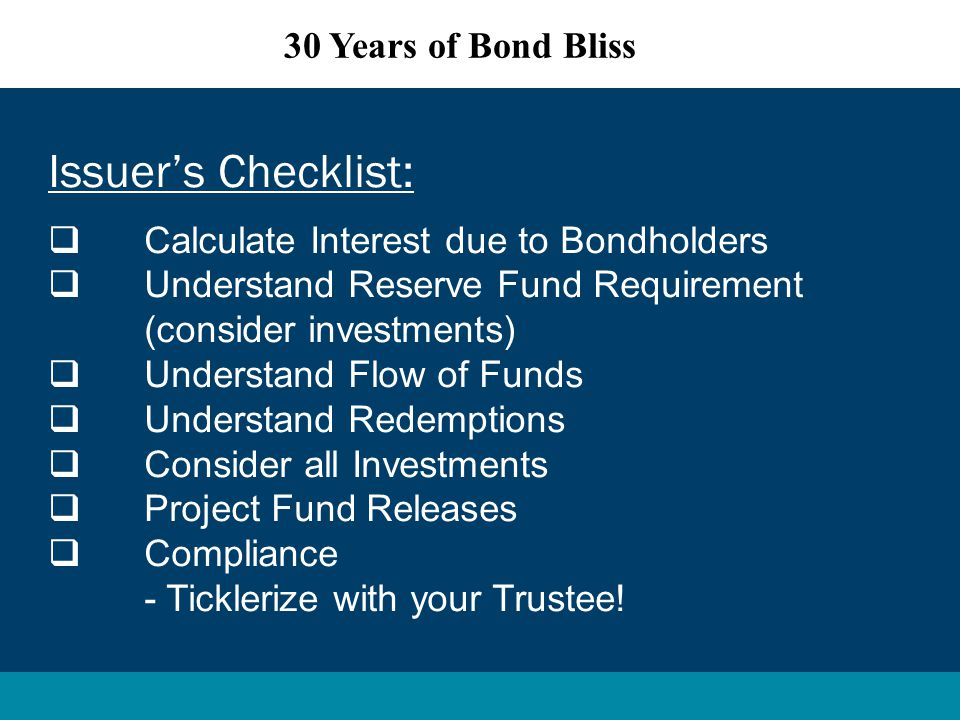 Issuer's Checklist:  Calculate Interest due to Bondholders  Understand Reserve Fund Requirement (consider investments)  Understand Flow of Funds  Understand Redemptions  Consider all Investments  Project Fund Releases  Compliance - Ticklerize with your Trustee.