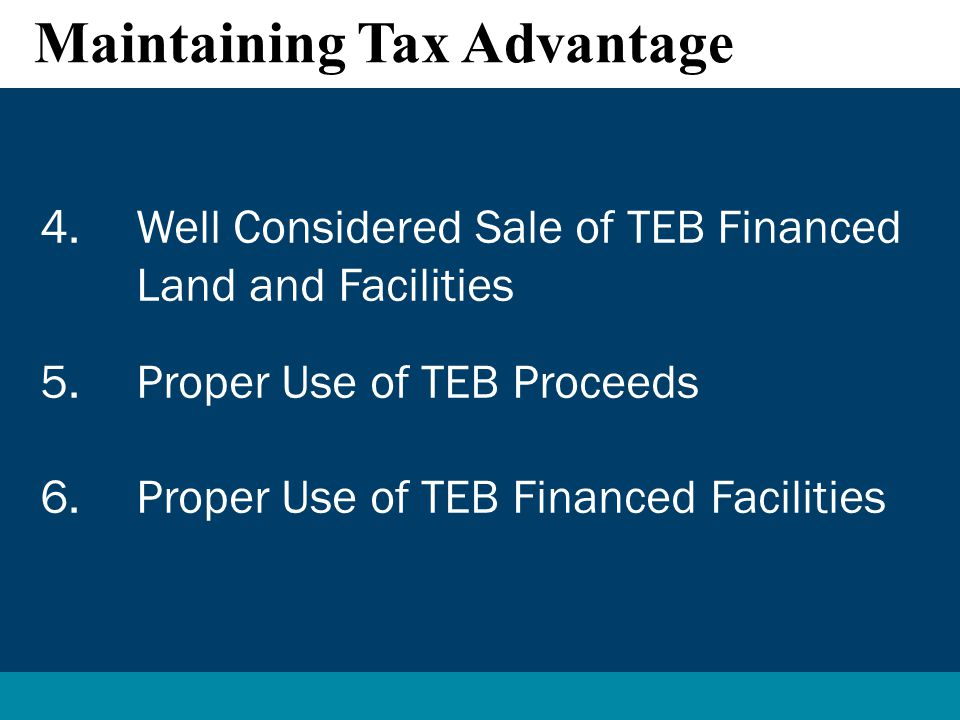 4.Well Considered Sale of TEB Financed Land and Facilities 5.Proper Use of TEB Proceeds 6.Proper Use of TEB Financed Facilities Maintaining Tax Advantage