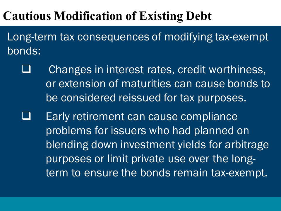 Long-term tax consequences of modifying tax-exempt bonds:  Changes in interest rates, credit worthiness, or extension of maturities can cause bonds to be considered reissued for tax purposes.