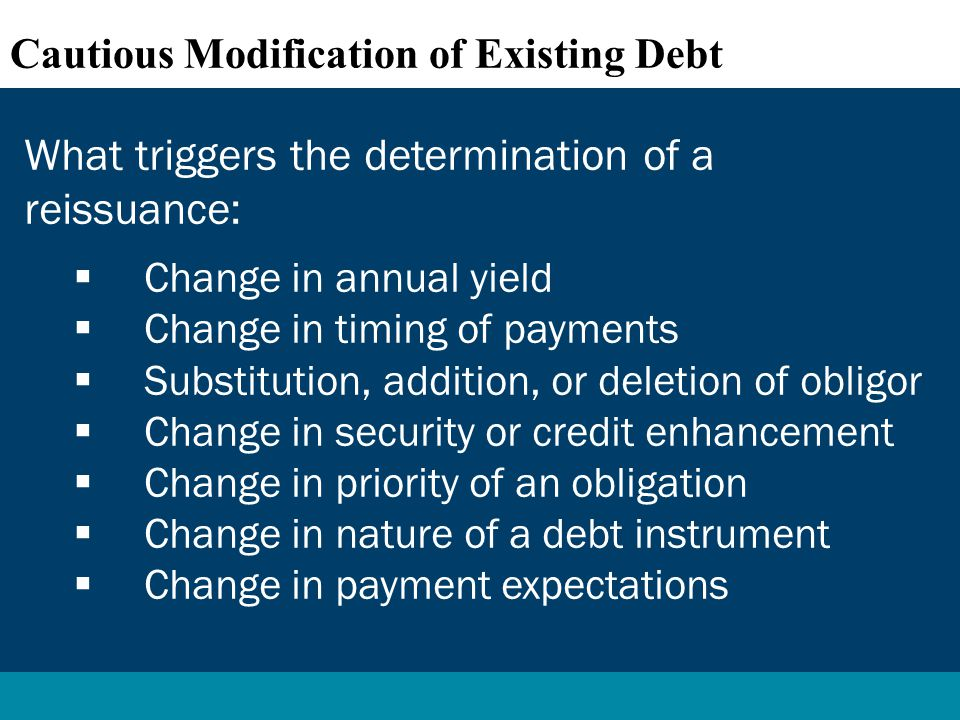 What triggers the determination of a reissuance:  Change in annual yield  Change in timing of payments  Substitution, addition, or deletion of obligor  Change in security or credit enhancement  Change in priority of an obligation  Change in nature of a debt instrument  Change in payment expectations Cautious Modification of Existing Debt