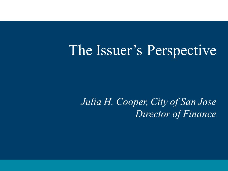 The Issuer's Perspective Julia H. Cooper, City of San Jose Director of Finance